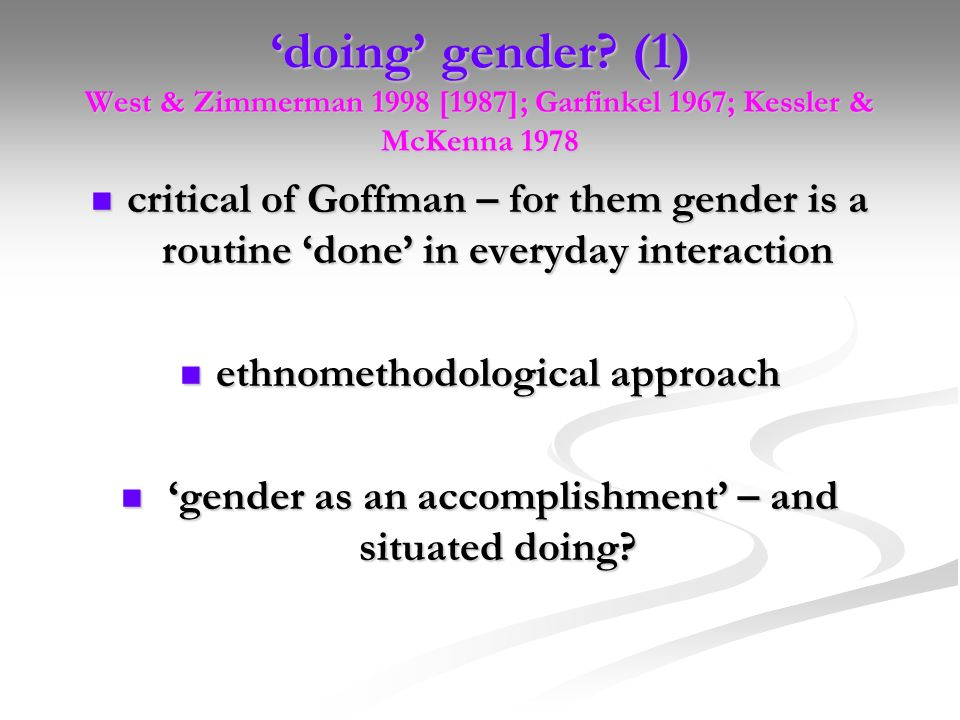 'doing' gender (1) West & Zimmerman 1998 [1987]; Garfinkel 1967; Kessler & McKenna 1978